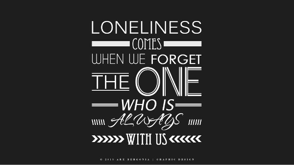 Loneliness Comes when we Forget